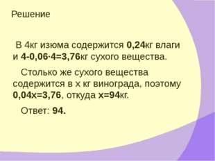 Решение В 4кг изюма содержится 0,24кг влаги и 4-0,06·4=3,76кг сухого вещества
