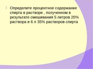 Определите процентное содержание спирта в растворе , полученном в результате