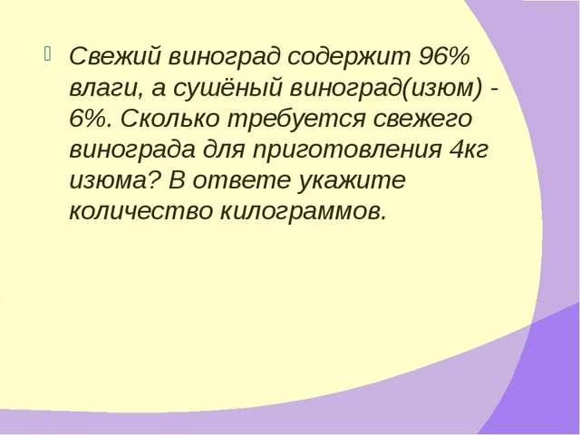 Свежий виноград содержит 96% влаги, а сушёный виноград(изюм) - 6%. Сколько тр...