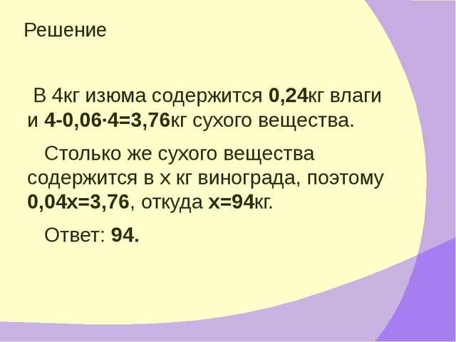 Решение В 4кг изюма содержится 0,24кг влаги и 4-0,06·4=3,76кг сухого вещества...