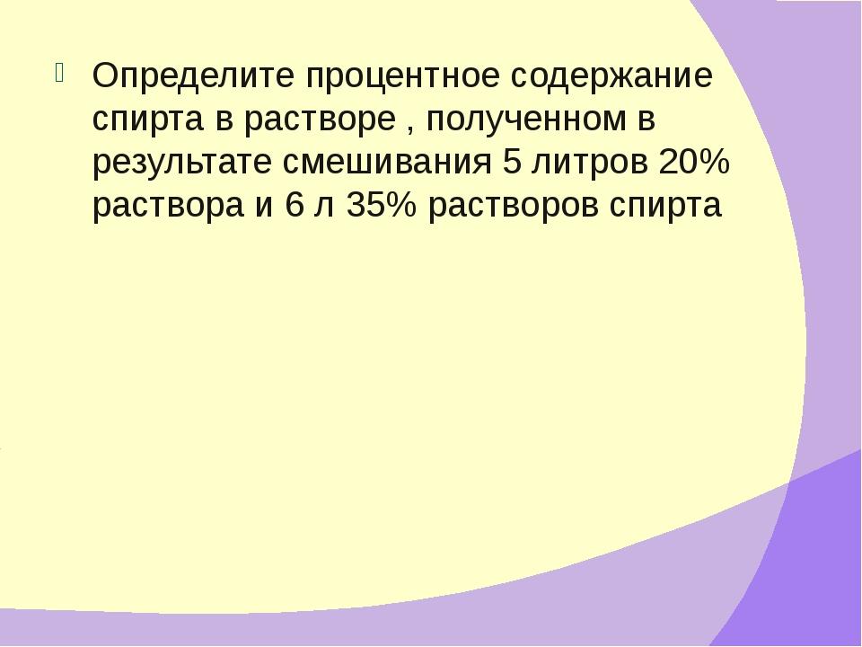 Определите процентное содержание спирта в растворе , полученном в результате...