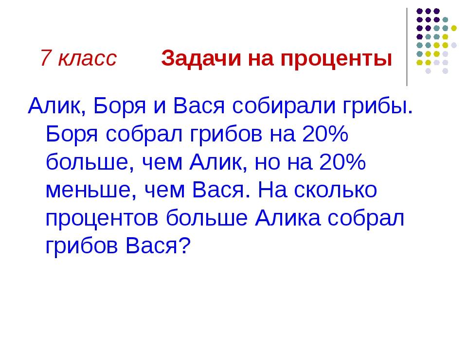 7 класс Задачи на проценты Алик, Боря и Вася собирали грибы. Боря собрал гриб...