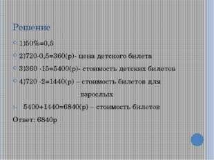 Решение 1)50%=0,5 2)720∙0,5=360(р)- цена детского билета 3)360 ∙15=5400(р)- с