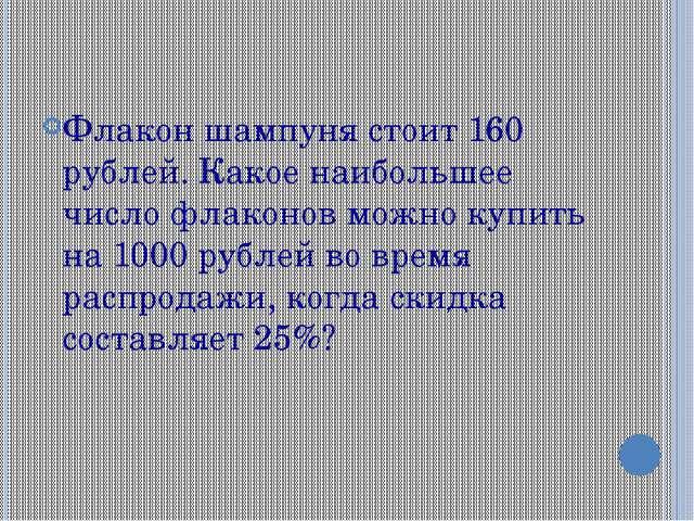 Флакон шампуня стоит 160 рублей. Какое наибольшее число флаконов можно купить...