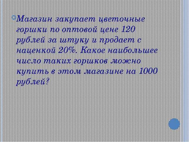 Магазин закупает цветочные горшки по оптовой цене 120 рублей за штуку и прода...
