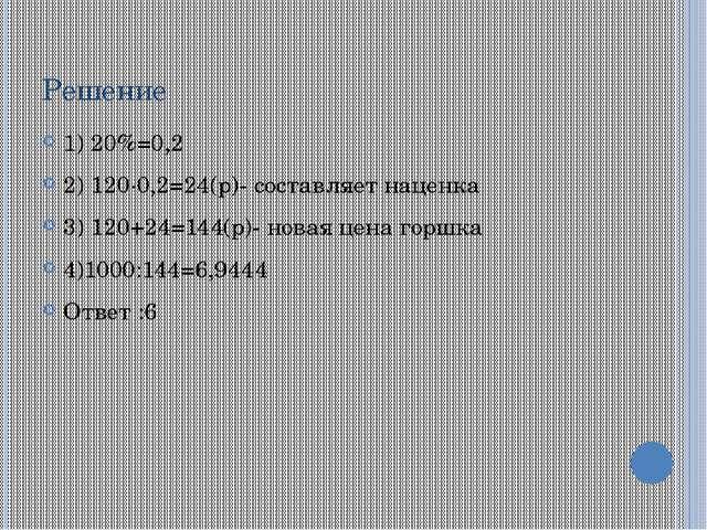 Решение 1) 20%=0,2 2) 120∙0,2=24(р)- составляет наценка 3) 120+24=144(р)- нов...