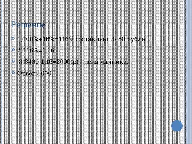 Решение 1)100%+16%=116% составляет 3480 рублей. 2)116%=1,16 3)3480:1,16=3000(...