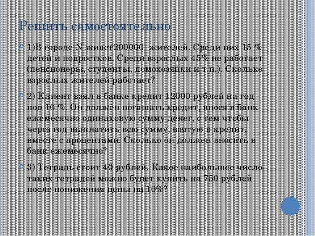 Решить самостоятельно 1)В городе N живет200000 жителей. Среди них 15 % детей...