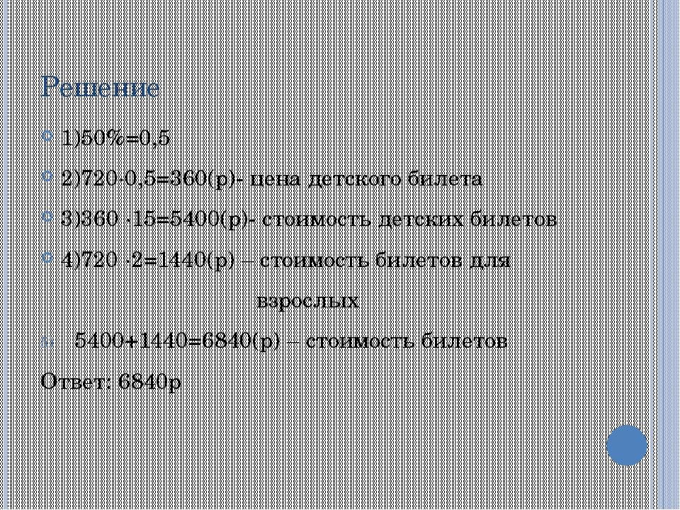 Решение 1)50%=0,5 2)720∙0,5=360(р)- цена детского билета 3)360 ∙15=5400(р)- с...