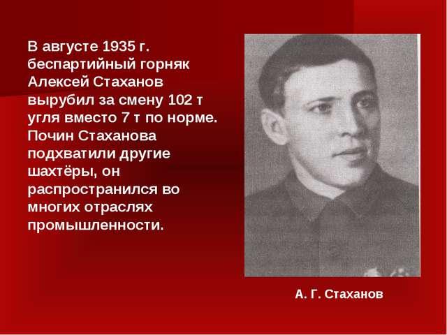 В августе 1935 г. беспартийный горняк Алексей Стаханов вырубил за смену 102 т...