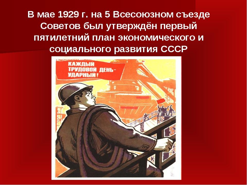 В мае 1929 г. на 5 Всесоюзном съезде Советов был утверждён первый пятилетний...