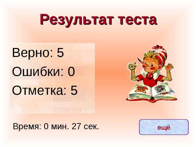 Результат теста Верно: 5 Ошибки: 0 Отметка: 5 Время: 0 мин. 27 сек. ещё испра...
