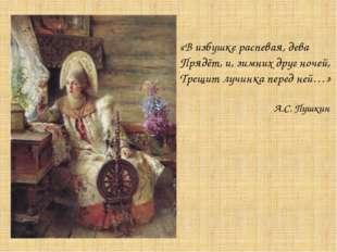 «В избушке распевая, дева Прядёт, и, зимних друг ночей, Трещит лучинка перед