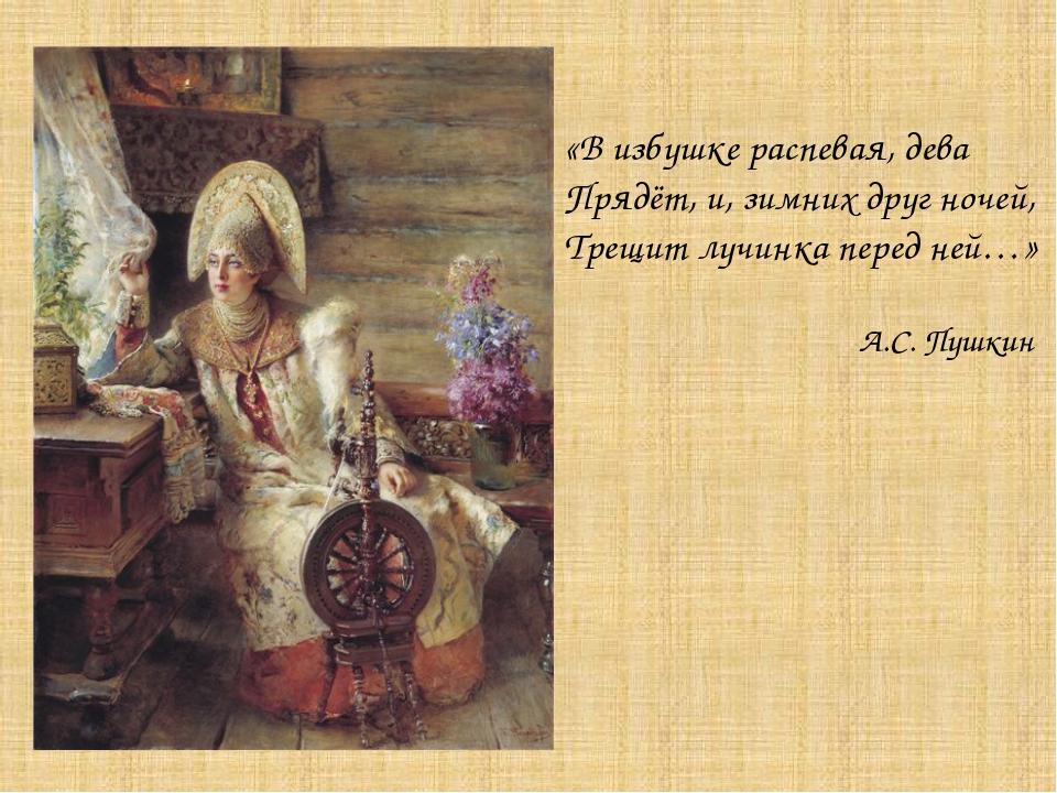 «В избушке распевая, дева Прядёт, и, зимних друг ночей, Трещит лучинка перед...