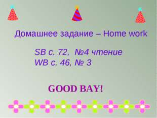 SB с. 72, №4 чтение WB с. 46, № 3 Домашнее задание – Home work GOOD BAY!