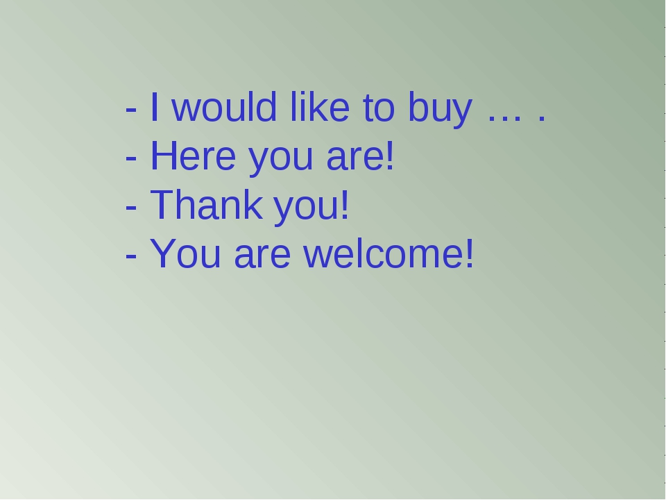 - I would like to buy … . - Here you are! - Thank you! - You are welcome!