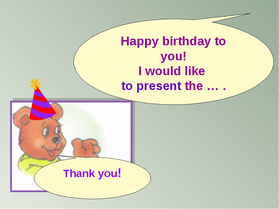 Thank you! Happy birthday to you! I would like to present the … .