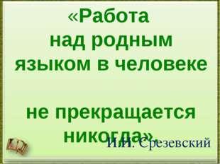 «Работа над родным языком в человеке не прекращается никогда». И.И. Срезевский