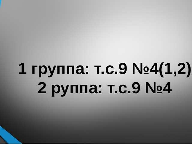 1 группа: т.с.9 №4(1,2) 2 руппа: т.с.9 №4
