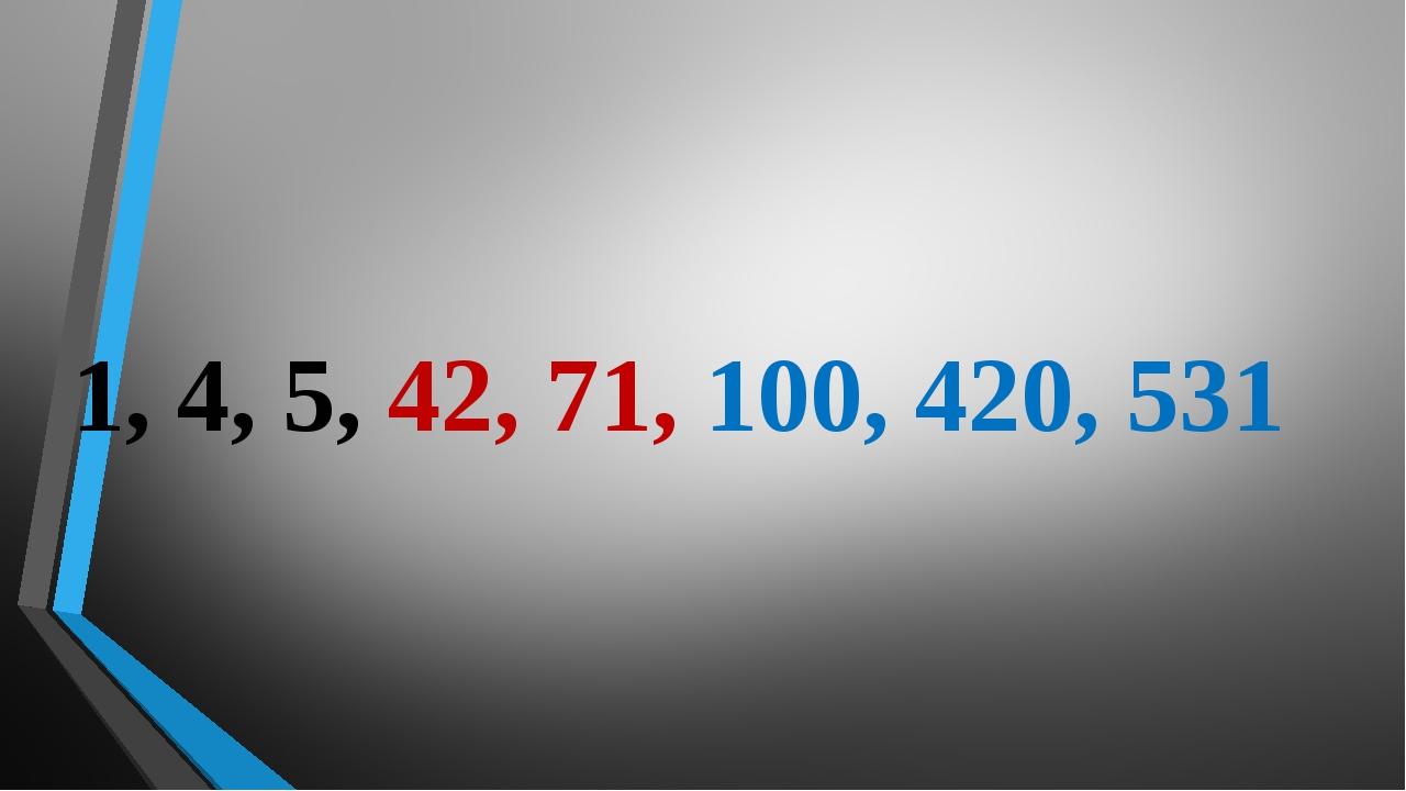 1, 4, 5, 42, 71, 100, 420, 531