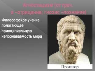 Агностицизм (от греч. а –отрицание; гнозис –познание) Философское учение пола