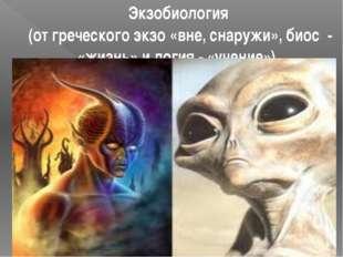 Экзобиология (от греческого экзо «вне, снаружи», биос - «жизнь» и логия - «уч