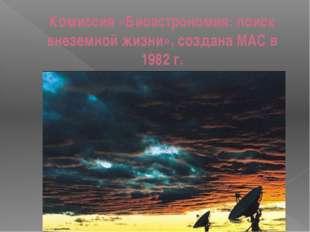Комиссия «Биоастрономия: поиск внеземной жизни», создана МАС в 1982 г.