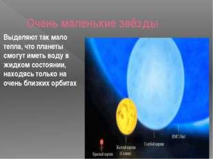 Очень маленькие звёзды Выделяют так мало тепла, что планеты смогут иметь вод