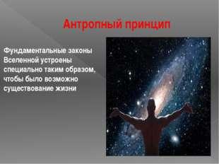 Антропный принцип Фундаментальные законы Вселенной устроены специально таким
