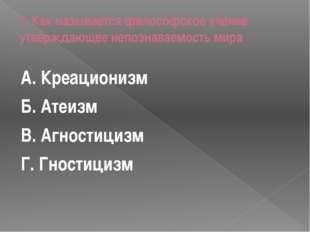 1. Как называется философское учение утверждающее непознаваемость мира А. Кре