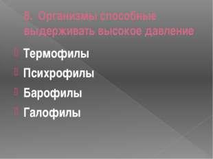 8. Организмы способные выдерживать высокое давление Термофилы Психрофилы Баро