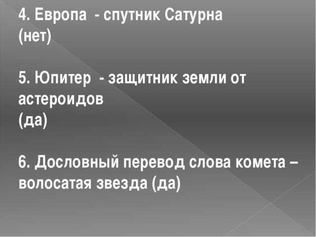 4. Европа - спутник Сатурна (нет) 5. Юпитер - защитник земли от астероидов (д...