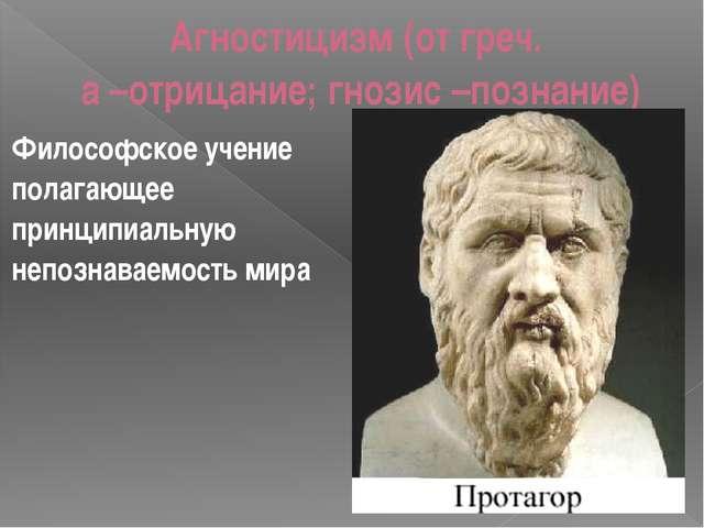 Агностицизм (от греч. а –отрицание; гнозис –познание) Философское учение пола...