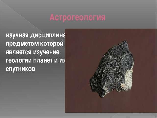 Астрогеология научная дисциплина, предметом которой является изучение геологи...