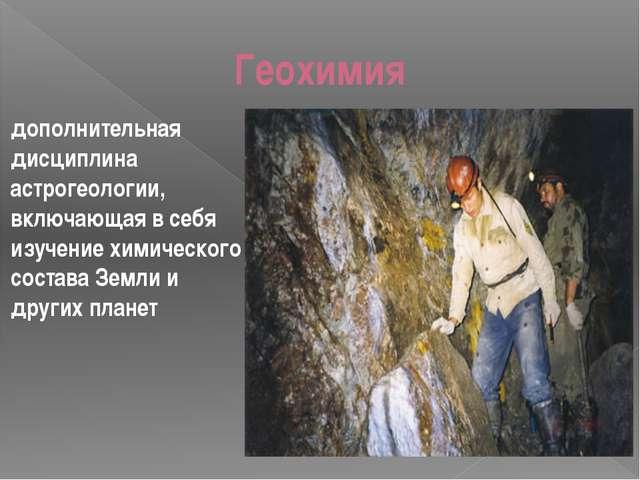 Геохимия дополнительная дисциплина астрогеологии, включающая в себя изучение...