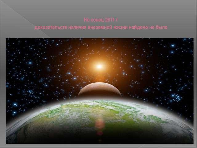 На конец 2011 г доказательств наличия внеземной жизни найдено не было