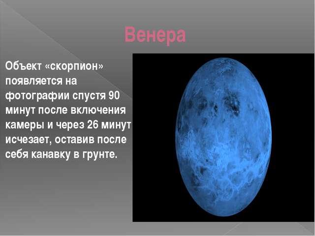Венера Объект «скорпион» появляется на фотографии спустя 90 минут после вклю...