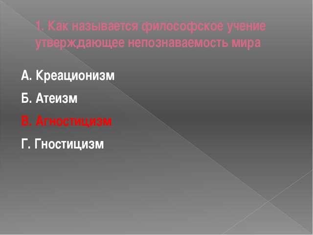 1. Как называется философское учение утверждающее непознаваемость мира А. Кре...
