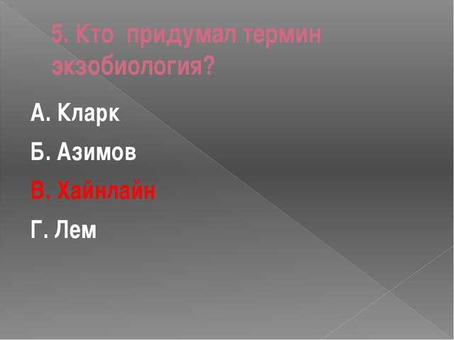 5. Кто придумал термин экзобиология? А. Кларк Б. Азимов В. Хайнлайн Г. Лем