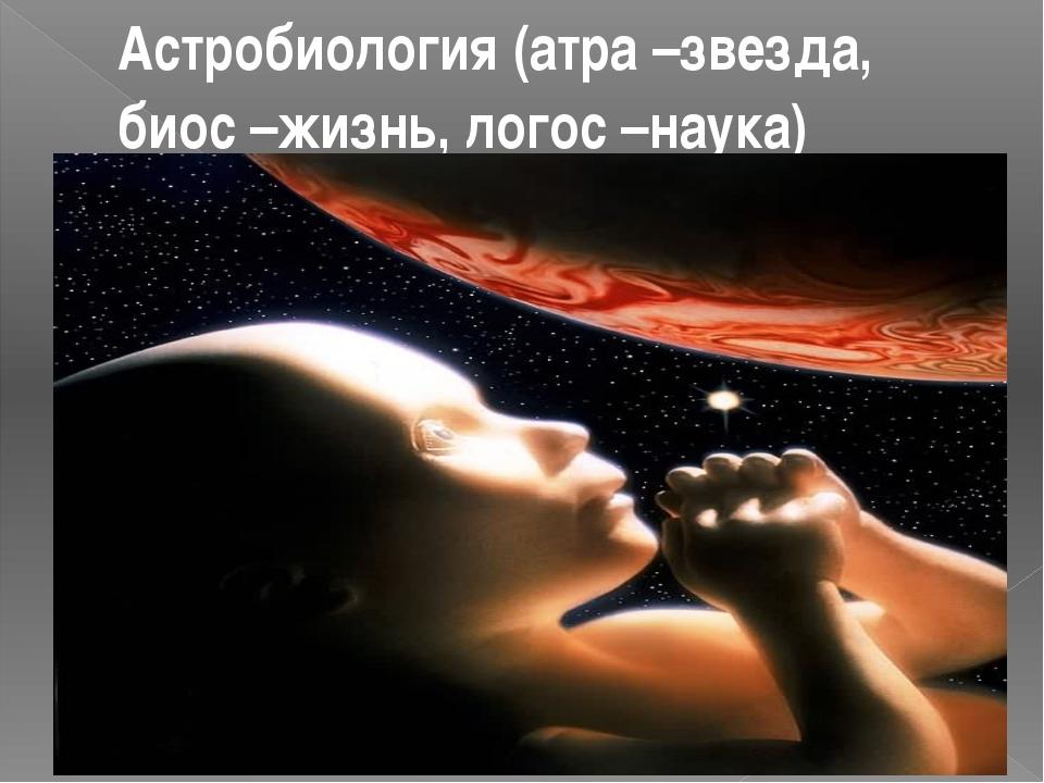 Астробиология (атра –звезда, биос –жизнь, логос –наука)