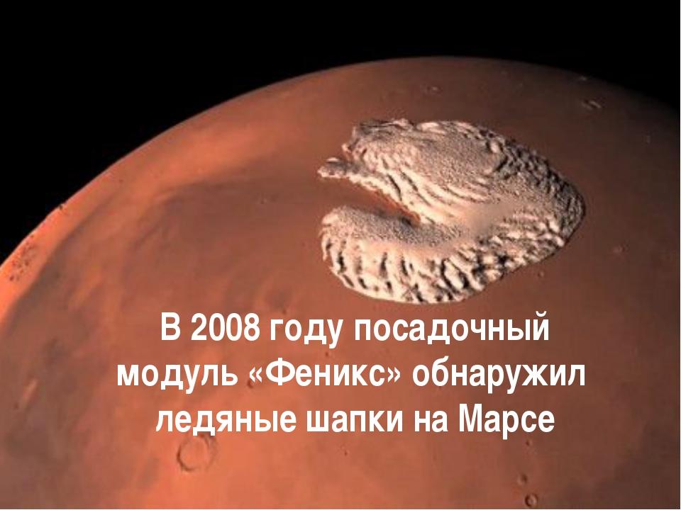 В 2008 году посадочный модуль«Феникс» обнаружил ледяные шапки на Марсе