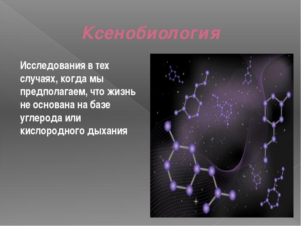 Ксенобиология Исследования в тех случаях, когда мы предполагаем, что жизнь не...