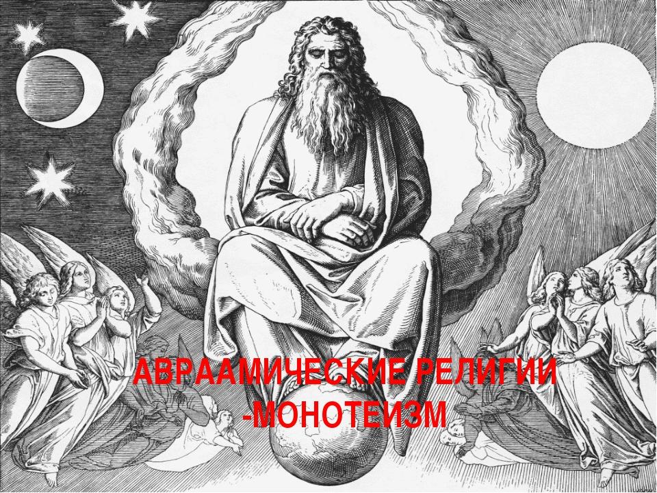 АВРААМИЧЕСКИЕ РЕЛИГИИ -МОНОТЕИЗМ