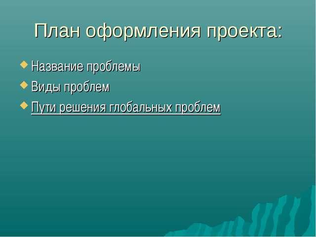 План оформления проекта: Название проблемы Виды проблем Пути решения глобальн...