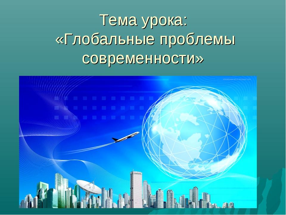 Тема урока: «Глобальные проблемы современности»