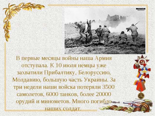 В первые месяцы войны наша Армия отступала. К 10 июля немцы уже захватили При...