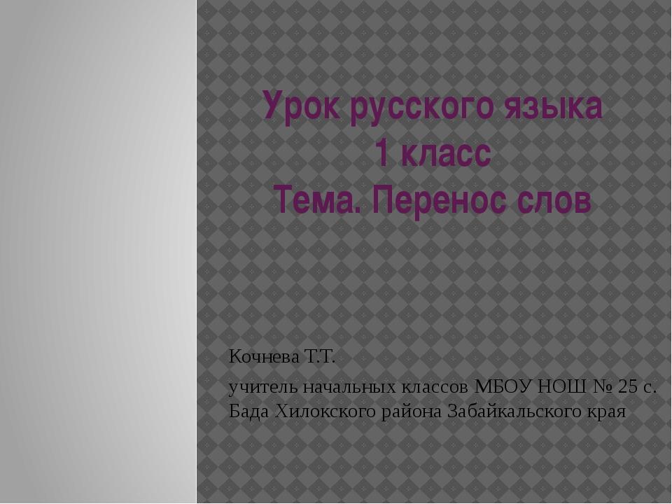 Урок русского языка 1 класс Тема. Перенос слов Кочнева Т.Т. учитель начальных...