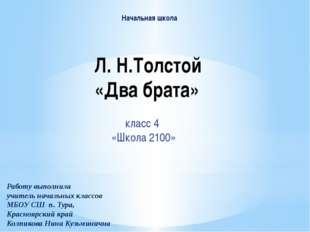 Л. Н.Толстой «Два брата» класс 4 «Школа 2100» Работу выполнила учитель началь