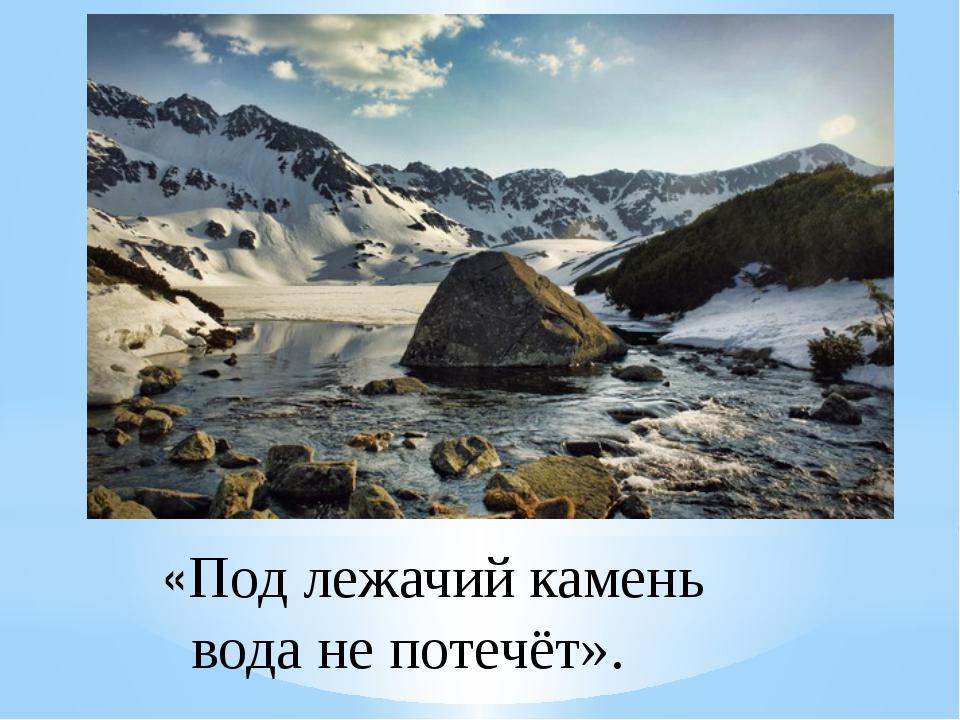 «Под лежачий камень вода не потечёт».