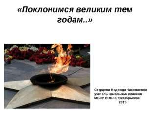«Поклонимся великим тем годам..» Старцева Надежда Николаевна учитель начальны